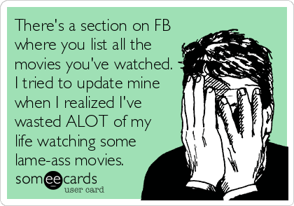 There's a section on FB where you list all the movies you've watched. I tried to update mine when I realized I've wasted ALOT of my life watching some lame-ass movies.