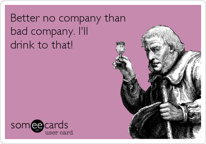 Better no company than bad company. I'll drink to that!