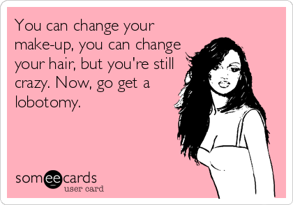 You can change your make-up, you can change your hair, but you're still crazy. Now, go get a lobotomy.