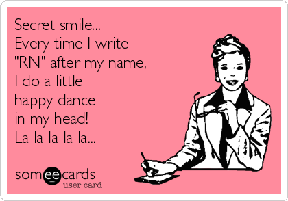 "Secret smile... Every time I write ""RN"" after my name, I do a little  happy dance  in my head! La la la la la..."
