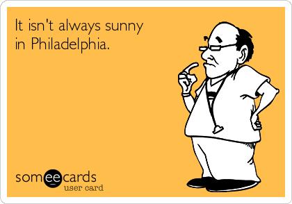 It isn't always sunny in Philadelphia.