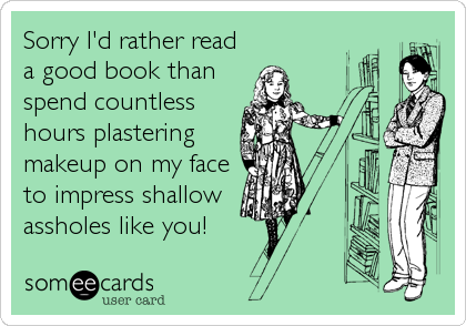 Sorry I'd rather read a good book than  spend countless hours plastering makeup on my face to impress shallow assholes like you!