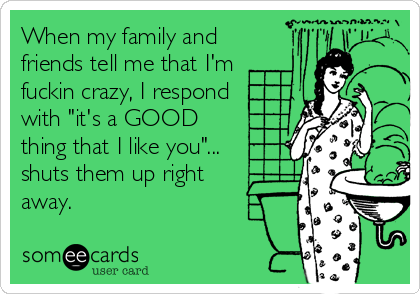 """When my family and friends tell me that I'm fuckin crazy, I respond with """"it's a GOOD thing that I like you""""... shuts them up right away."""