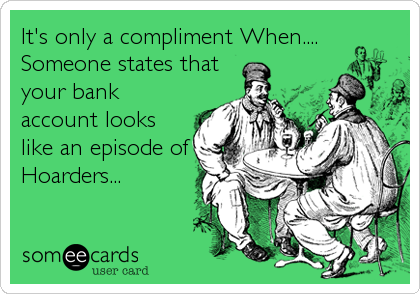 It's only a compliment When.... Someone states that your bank account looks like an episode of Hoarders...