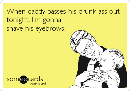 When daddy passes his drunk ass out tonight, I'm gonna shave his eyebrows.
