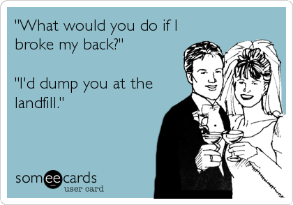 """What would you do if I broke my back?""  ""I'd dump you at the landfill."""