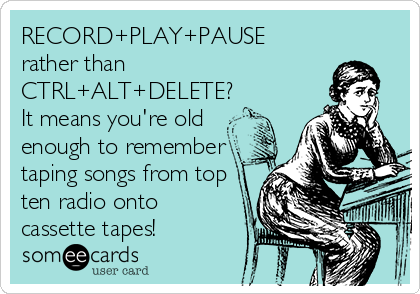 RECORD+PLAY+PAUSE rather than CTRL+ALT+DELETE?  It means you're old  enough to remember taping songs from top ten radio onto  cassette tapes!