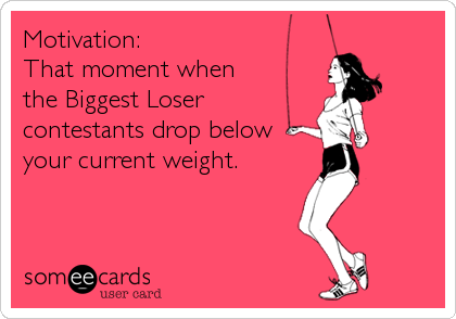 Motivation:  That moment when  the Biggest Loser contestants drop below your current weight.