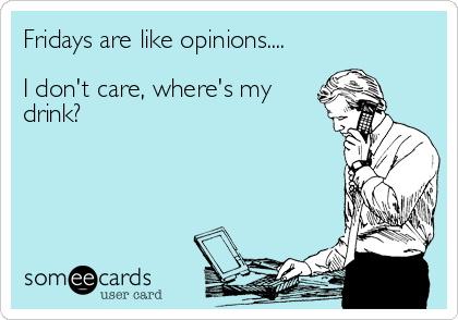 Fridays are like opinions....I don't care, where's mydrink?