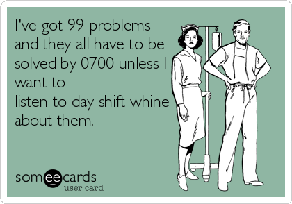I've got 99 problems and they all have to be solved by 0700 unless I want to listen to day shift whine about them.
