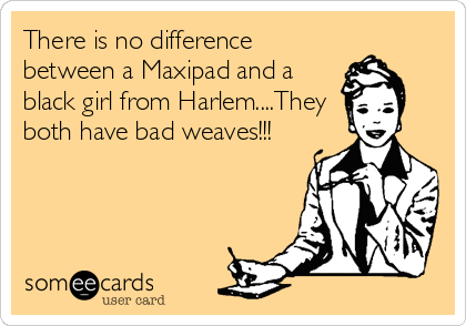 There is no difference between a Maxipad and a black girl from Harlem....They both have bad weaves!!!