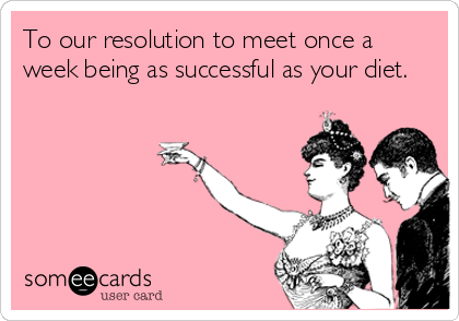 To our resolution to meet once a week being as successful as your diet.