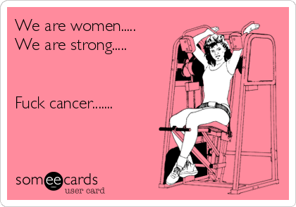 We are women.....  We are strong.....   Fuck cancer.......