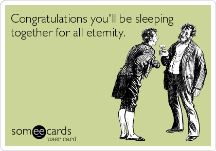 Congratulations you'll be sleeping together for all eternity.