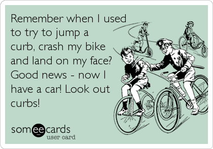 Remember when I usedto try to jump acurb, crash my bikeand land on my face?Good news - now Ihave a car! Look outcurbs!