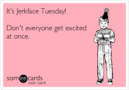 It's Jerkface Tuesday!  Don't everyone get excited at once.
