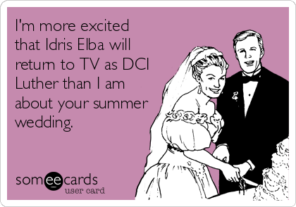 I'm more excited that Idris Elba will return to TV as DCI Luther than I am about your summer wedding.