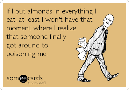 If I put almonds in everything I eat, at least I won't have that moment where I realize that someone finally got around to poisoning me.