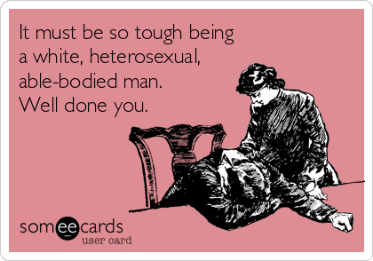 It must be so tough being a white, heterosexual, able-bodied man. Well done you.