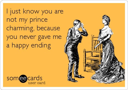 I just know you are not my prince charming, because you never gave me a happy ending