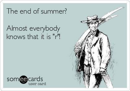"""The end of summer?  Almost everybody knows that it is """"r""""!"""