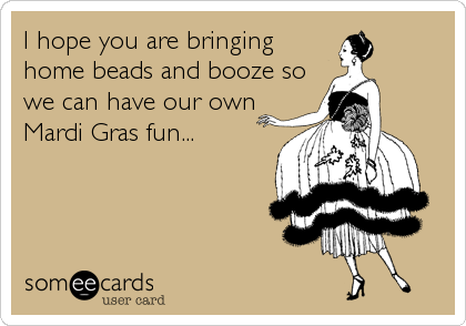 I hope you are bringing home beads and booze so we can have our own Mardi Gras fun...
