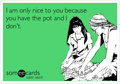 I am only nice to you because you have the pot and I don't.