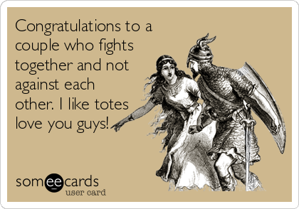 Congratulations to a couple who fights together and not against each other. I like totes love you guys!