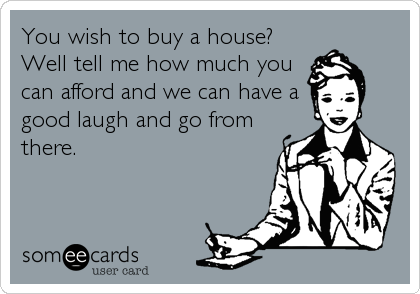 You wish to buy a house?  Well tell me how much you can afford and we can have a good laugh and go from there.