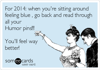 For 2014: when you're sitting around feeling blue , go back and read through all your Humor pins!!!   You'll feel way better!