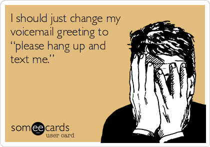 "I should just change my voicemail greeting to ""please hang up and text me."""