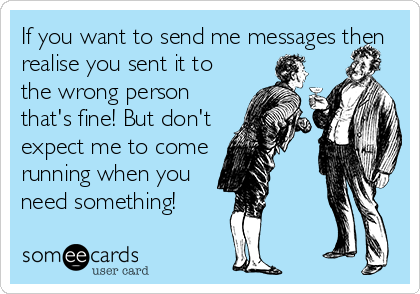 If you want to send me messages then realise you sent it to the wrong person that's fine! But don't expect me to come running when you need something!