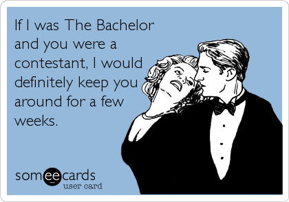 If I was The Bachelor  and you were a contestant, I would definitely keep you around for a few weeks.