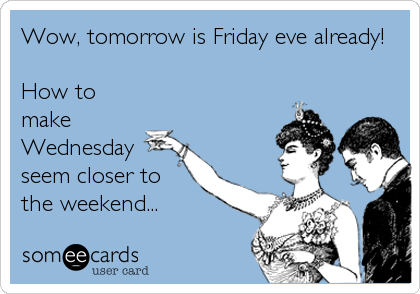 Wow, tomorrow is Friday eve already!  How to make Wednesday seem closer to the weekend...