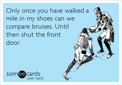 Only once you have walked a mile in my shoes can we compare bruises. Until then shut the front door.