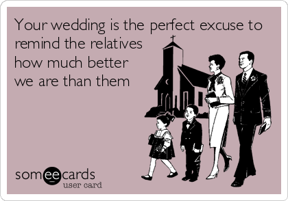 Your wedding is the perfect excuse to remind the relatives how much better we are than them