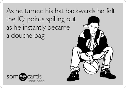 As he turned his hat backwards he felt the IQ points spilling out  as he instantly became a douche-bag