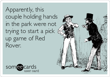 Apparently, this couple holding hands in the park were not trying to start a pick up game of Red Rover.