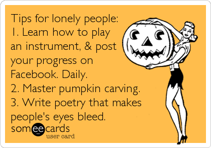 Tips for lonely people: 1. Learn how to play an instrument, & post your progress on Facebook. Daily. 2. Master pumpkin carving. 3. Write%