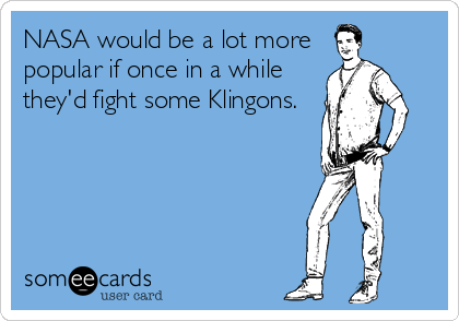 NASA would be a lot more  popular if once in a while they'd fight some Klingons.