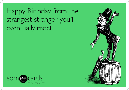 Happy Birthday from the strangest stranger you'll eventually meet!