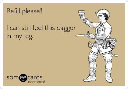 Refill please!!    I can still feel this dagger in my leg.