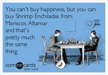 You can't buy happiness, but you can buy Shrimp Enchiladas from Mariscos Altamar and that's pretty much the same thing.