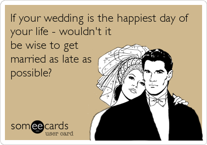 If your wedding is the happiest day of your life - wouldn't it be wise to get married as late as possible?