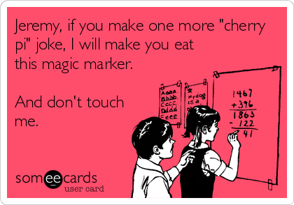 """Jeremy, if you make one more """"cherry pi"""" joke, I will make you eat this magic marker.  And don't touch me."""