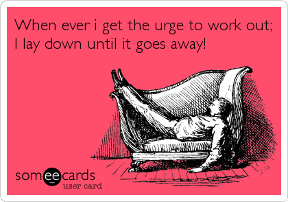 When ever i get the urge to work out; I lay down until it goes away!