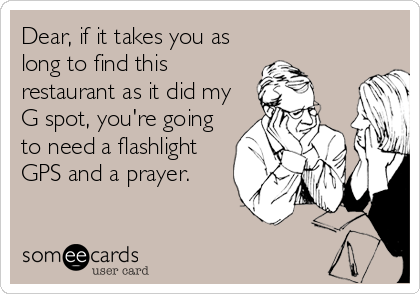 Dear, if it takes you as long to find this restaurant as it did my G spot, you're going to need a flashlight GPS and a prayer.