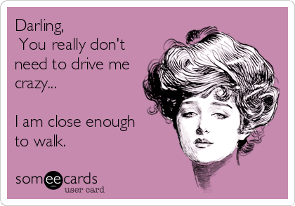 Darling,   You really don't need to drive me crazy...    I am close enough  to walk.