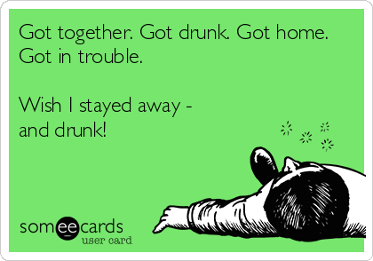 Got together. Got drunk. Got home. Got in trouble.  Wish I stayed away - and drunk!
