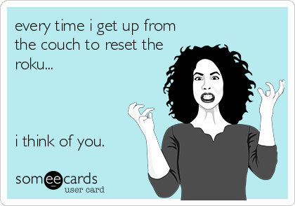 every time i get up from the couch to reset the roku...    i think of you.